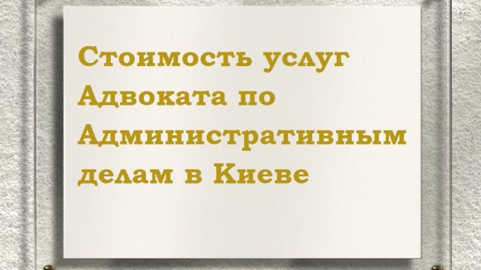 Стоимость услуг Адвоката по Административным делам в Киеве